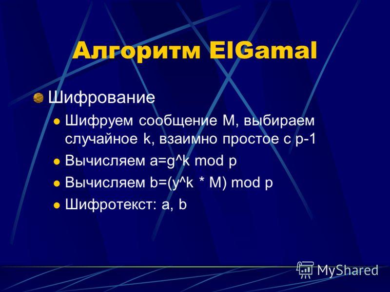 Алгоритм ElGamal Шифрование Шифруем сообщение M, выбираем случайное k, взаимно простое с p-1 Вычисляем a=g^k mod p Вычисляем b=(y^k * M) mod p Шифротекст: a, b