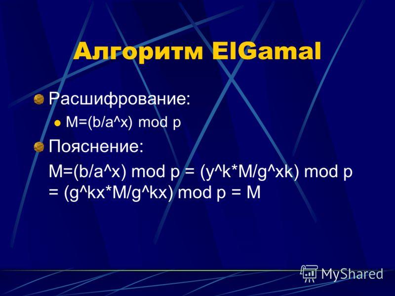 Алгоритм ElGamal Расшифрование: M=(b/a^x) mod p Пояснение: M=(b/a^x) mod p = (y^k*M/g^xk) mod p = (g^kx*M/g^kx) mod p = M