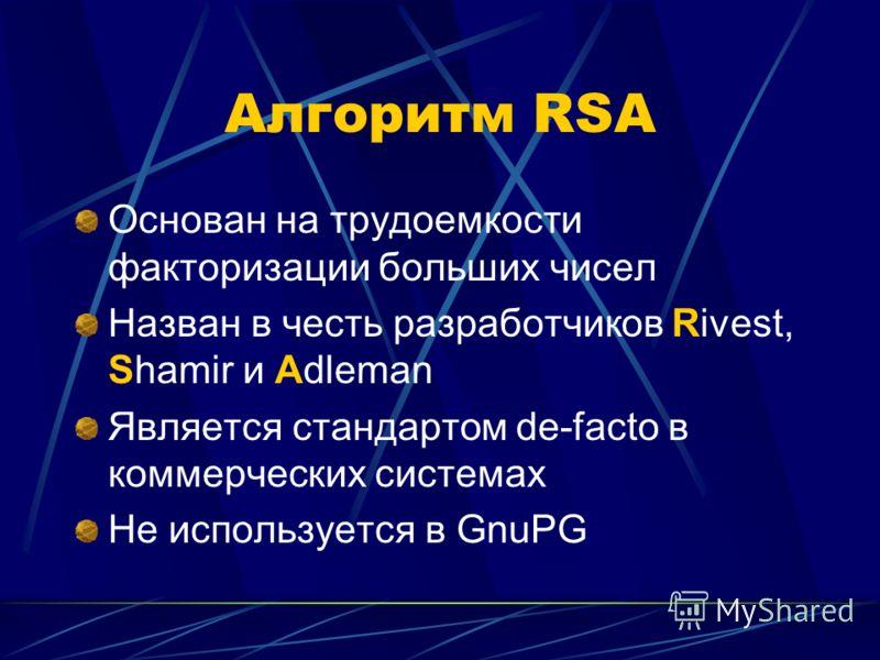 Алгоритм RSA Основан на трудоемкости факторизации больших чисел Назван в честь разработчиков Rivest, Shamir и Adleman Является стандартом de-facto в коммерческих системах Не используется в GnuPG