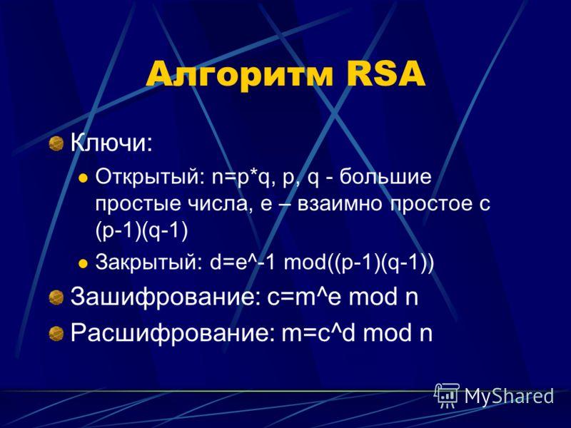 Алгоритм RSA Ключи: Открытый: n=p*q, p, q - большие простые числа, e – взаимно простое с (p-1)(q-1) Закрытый: d=e^-1 mod((p-1)(q-1)) Зашифрование: c=m^e mod n Расшифрование: m=c^d mod n