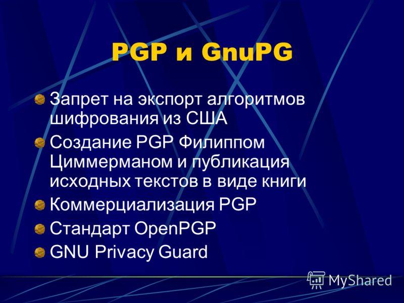 PGP и GnuPG Запрет на экспорт алгоритмов шифрования из США Создание PGP Филиппом Циммерманом и публикация исходных текстов в виде книги Коммерциализация PGP Стандарт OpenPGP GNU Privacy Guard