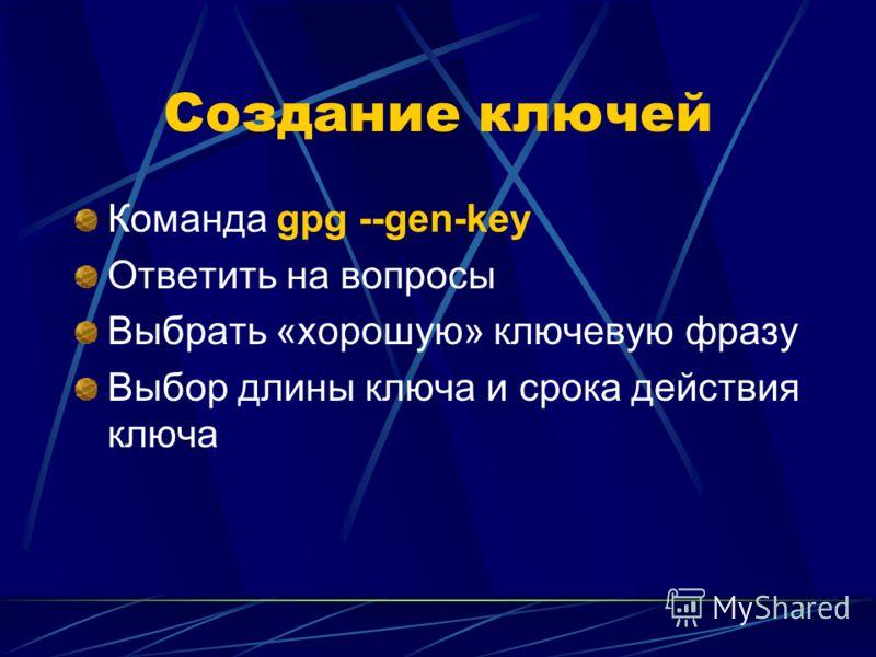 Создание ключей Команда gpg --gen-key Ответить на вопросы Выбрать «хорошую» ключевую фразу Выбор длины ключа и срока действия ключа