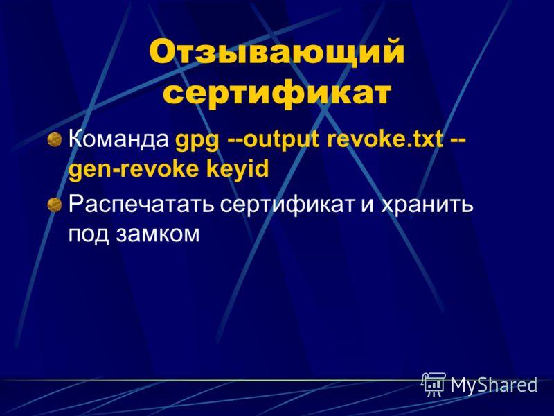 Отзывающий сертификат Команда gpg --output revoke.txt -- gen-revoke keyid Распечатать сертификат и хранить под замком