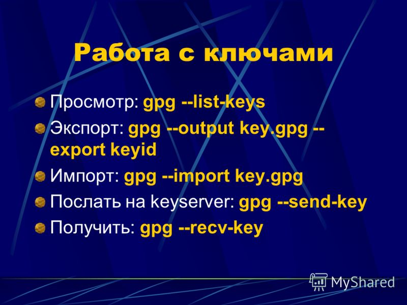 Работа с ключами Просмотр: gpg --list-keys Экспорт: gpg --output key.gpg -- export keyid Импорт: gpg --import key.gpg Послать на keyserver: gpg --send-key Получить: gpg --recv-key