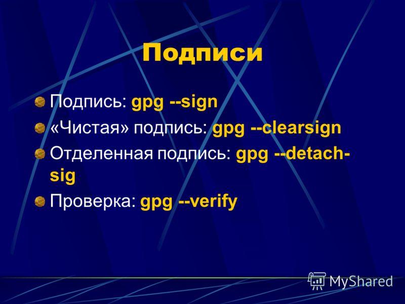 Подписи Подпись: gpg --sign «Чистая» подпись: gpg --clearsign Отделенная подпись: gpg --detach- sig Проверка: gpg --verify