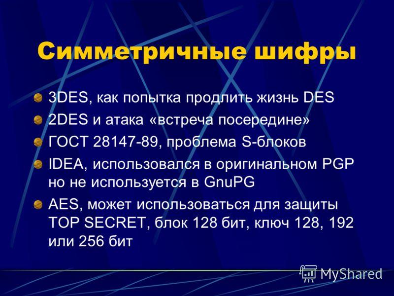 Симметричные шифры 3DES, как попытка продлить жизнь DES 2DES и атака «встреча посередине» ГОСТ 28147-89, проблема S-блоков IDEA, использовался в оригинальном PGP но не используется в GnuPG AES, может использоваться для защиты TOP SECRET, блок 128 бит