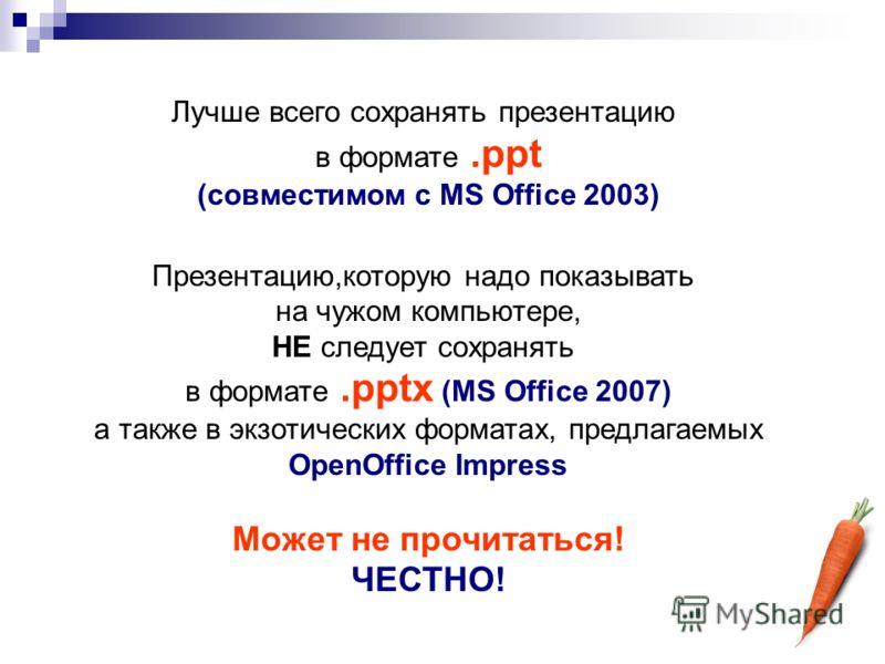 Лучше всего сохранять презентацию в формате.ppt (совместимом с MS Office 2003) Презентацию,которую надо показывать на чужом компьютере, НЕ следует сохранять в формате.pptx (MS Office 2007) а также в экзотических форматах, предлагаемых OpenOffice Impr