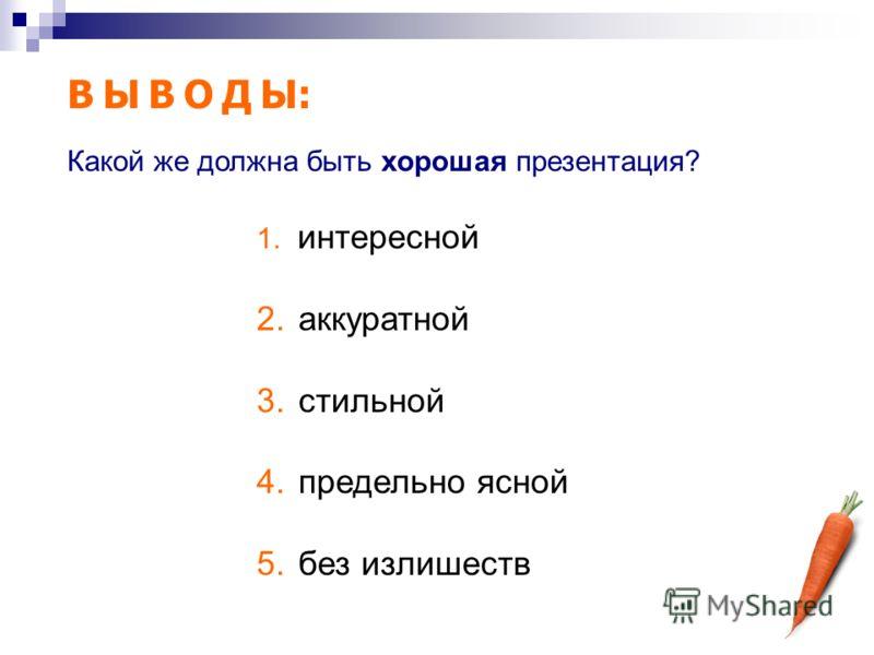 В Ы В О Д Ы: 1. интересной 2. аккуратной 3. стильной 4. предельно ясной 5. без излишеств Какой же должна быть хорошая презентация?