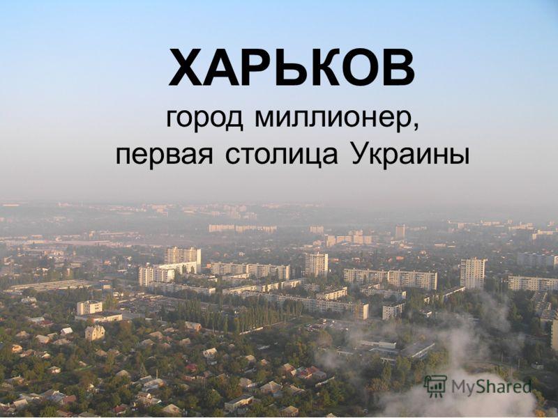 ХАРЬКОВ город миллионер, первая столица Украины