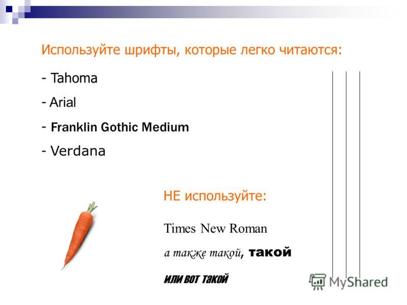 Используйте шрифты, которые легко читаются: - Tahoma - Arial - Franklin Gothic Medium - Verdana НЕ используйте: Times New Roman а также такой, такой или вот такой