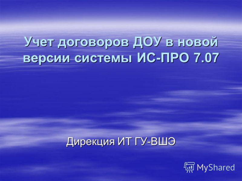 Учет договоров ДОУ в новой версии системы ИС-ПРО 7.07 Дирекция ИТ ГУ-ВШЭ