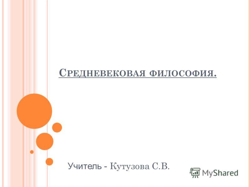 С РЕДНЕВЕКОВАЯ ФИЛОСОФИЯ. Учитель - Кутузова С.В.