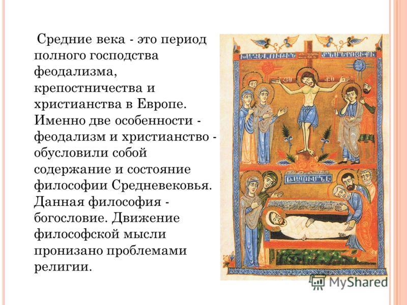 Средние века - это период полного господства феодализма, крепостничества и христианства в Европе. Именно две особенности - феодализм и христианство - обусловили собой содержание и состояние философии Средневековья. Данная философия - богословие. Движ