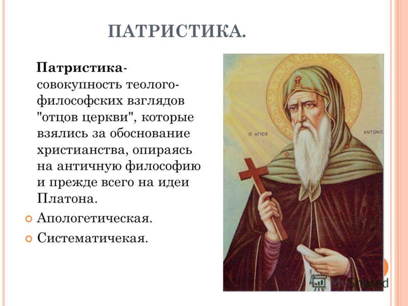 ПАТРИСТИКА. Патристика - совокупность теолого- философских взглядов отцов церкви, которые взялись за обоснование христианства, опираясь на античную философию и прежде всего на идеи Платона. Апологетическая. Систематичекая.
