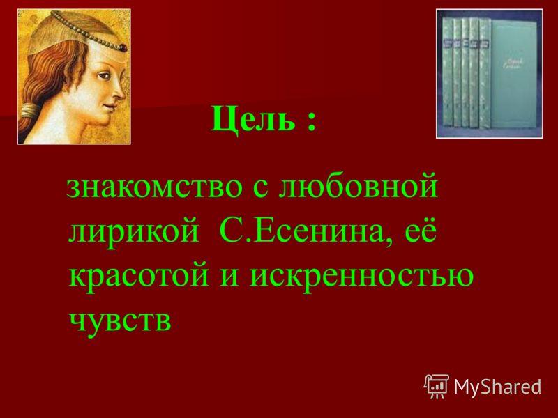 Цель : знакомство с любовной лирикой С.Есенина, её красотой и искренностью чувств