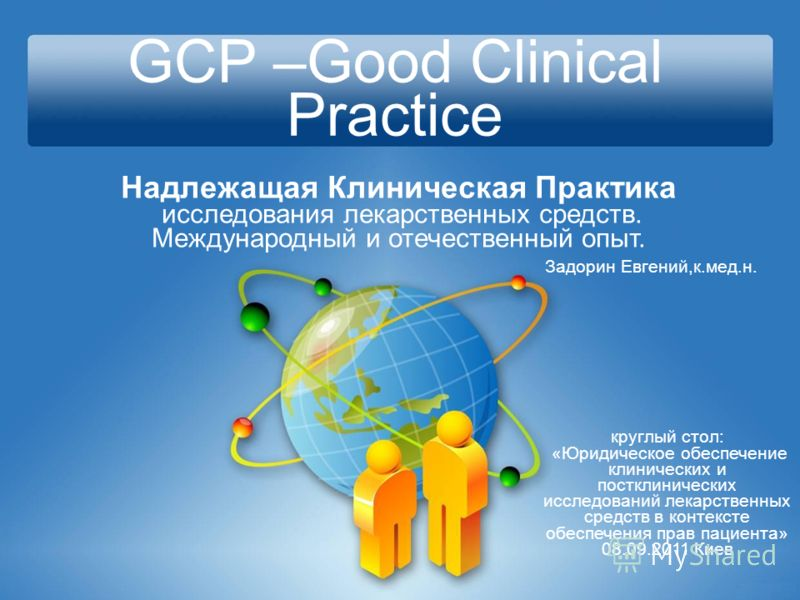 GCP –Good Clinical Practice Надлежащая Клиническая Практика исследования лекарственных средств. Международный и отечественный опыт. круглый стол: «Юридическое обеспечение клинических и постклинических исследований лекарственных средств в контексте об