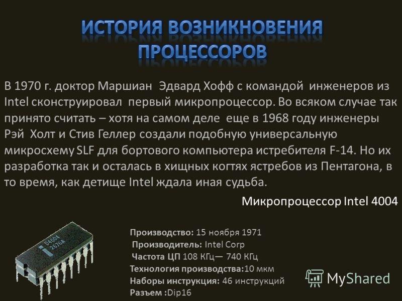В 1970 г. доктор Маршиан Эдвард Хофф с командой инженеров из Intel сконструировал первый микропроцессор. Во всяком случае так принято считать – хотя на самом деле еще в 1968 году инженеры Рэй Холт и Стив Геллер создали подобную универсальную микросхе