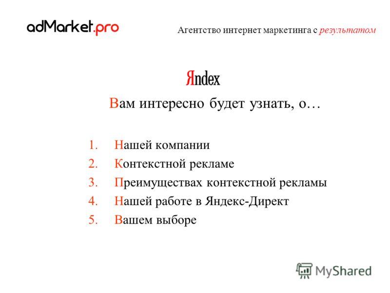 Вам интересно будет узнать, о… 1.Нашей компании 2.Контекстной рекламе 3.Преимуществах контекстной рекламы 4.Нашей работе в Яндекс-Директ 5.Вашем выборе Агентство интернет маркетинга с результатом