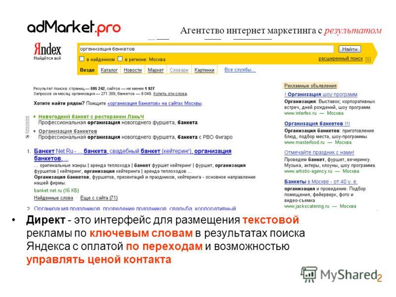 2 Агентство интернет маркетинга с результатом Директ - это интерфейс для размещения текстовой рекламы по ключевым словам в результатах поиска Яндекса с оплатой по переходам и возможностью управлять ценой контакта