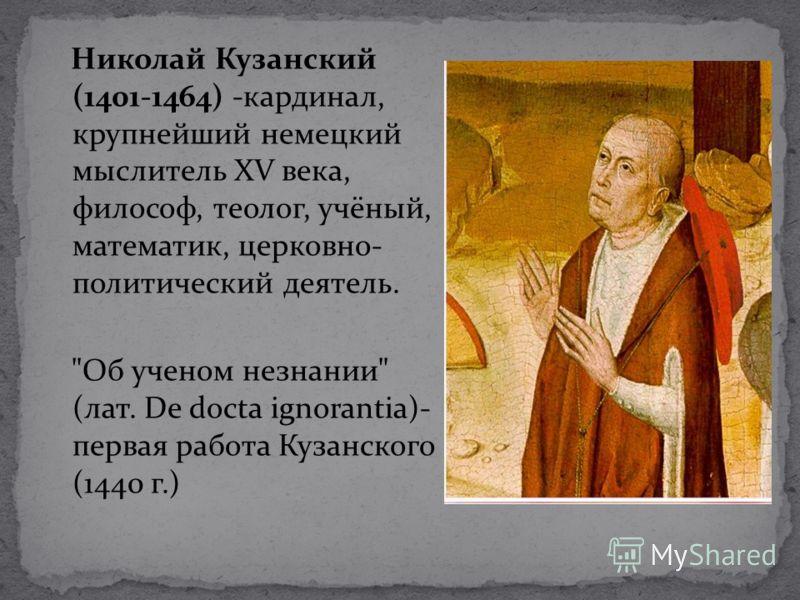 Николай Кузанский (1401-1464) -кардинал, крупнейший немецкий мыслитель XV века, философ, теолог, учёный, математик, церковно- политический деятель. Об ученом незнании (лат. De docta ignorantia)- первая работа Кузанского (1440 г.)