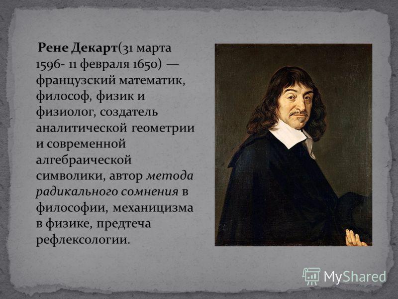 Рене Декарт(31 марта 1596- 11 февраля 1650) французский математик, философ, физик и физиолог, создатель аналитической геометрии и современной алгебраической символики, автор метода радикального сомнения в философии, механицизма в физике, предтеча реф