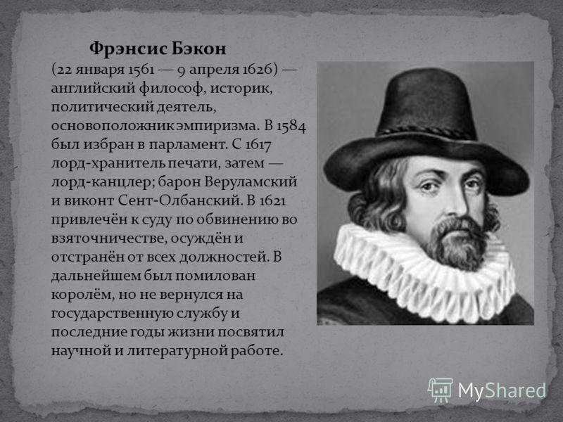 Фрэнсис Бэкон (22 января 1561 9 апреля 1626) английский философ, историк, политический деятель, основоположник эмпиризма. В 1584 был избран в парламент. С 1617 лорд-хранитель печати, затем лорд-канцлер; барон Веруламский и виконт Сент-Олбанский. В 16
