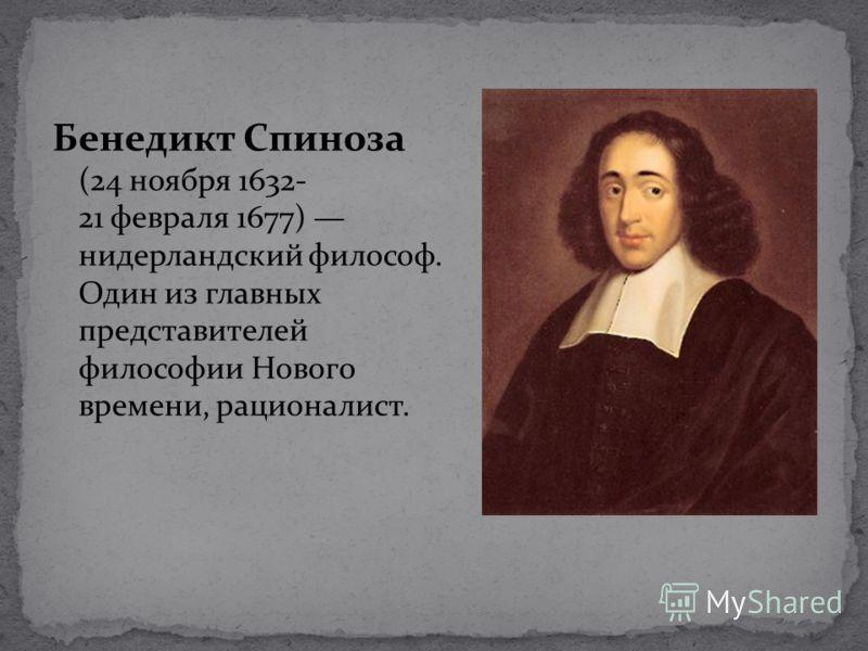 Бенедикт Спиноза (24 ноября 1632- 21 февраля 1677) нидерландский философ. Один из главных представителей философии Нового времени, рационалист.