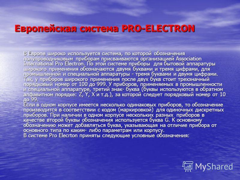 Европейская система PRO-ELECTRON В Европе широко используется система, по которой обозначения полупроводниковым приборам присваиваются организацией Association International Pro Electron. По этой системе приборы для бытовой аппаратуры широкого примен
