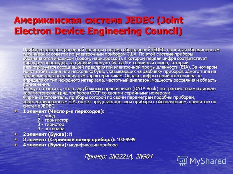 Американская система JEDEC (Joint Electron Device Engineering Council) Наиболее распространенной является система обозначений JEDEC, принятая объединенным техническим советом по электронным приборам США. По этой системе приборы обозначаются индексом