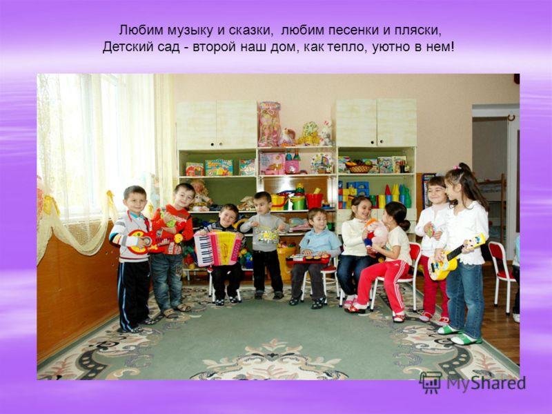 Любим музыку и сказки, любим песенки и пляски, Детский сад - второй наш дом, как тепло, уютно в нем!