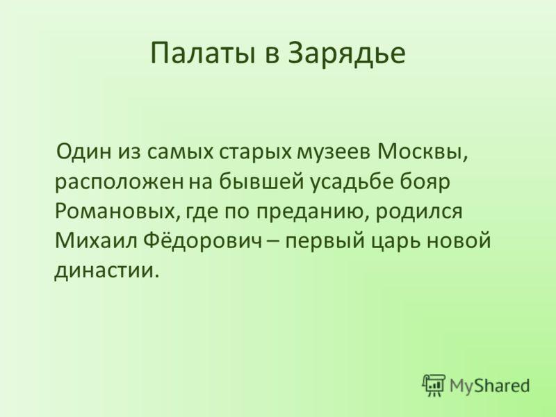 Палаты в Зарядье Один из самых старых музеев Москвы, расположен на бывшей усадьбе бояр Романовых, где по преданию, родился Михаил Фёдорович – первый царь новой династии.