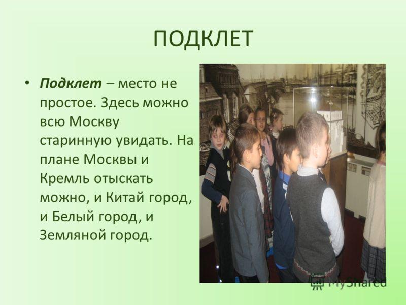 ПОДКЛЕТ Подклет – место не простое. Здесь можно всю Москву старинную увидать. На плане Москвы и Кремль отыскать можно, и Китай город, и Белый город, и Земляной город.