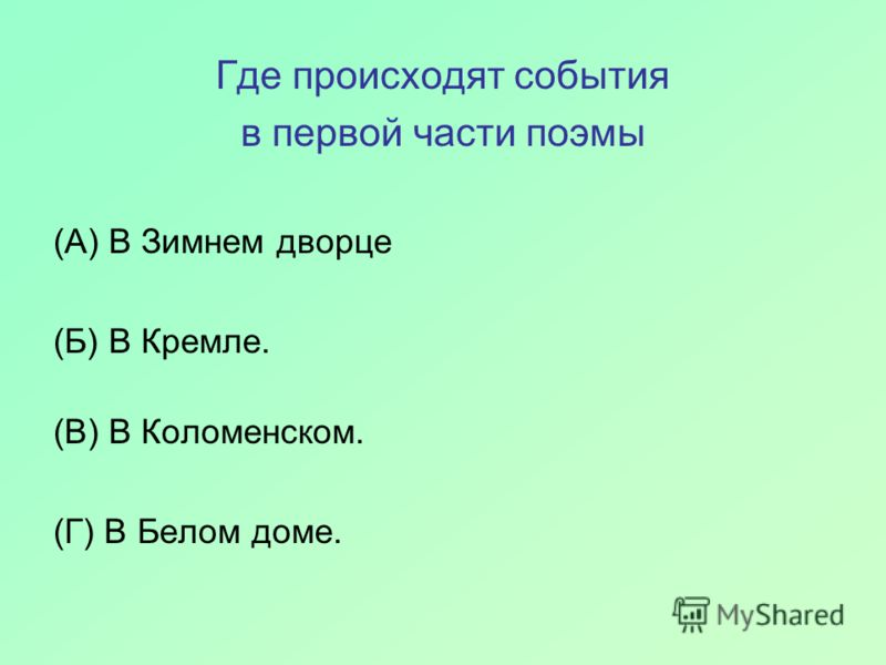 Где происходят события в первой части поэмы (А) В Зимнем дворце (Б) В Кремле. (В) В Коломенском. (Г) В Белом доме.
