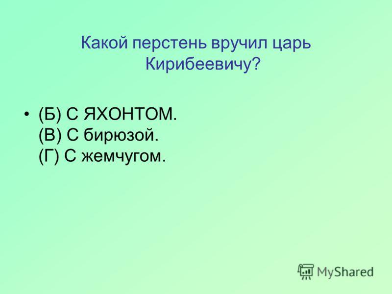 Какой перстень вручил царь Кирибеевичу? (Б) С ЯХОНТОМ. (В) С бирюзой. (Г) С жемчугом.