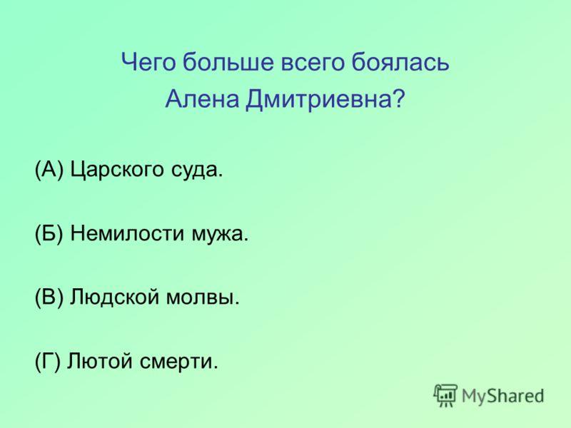 Чего больше всего боялась Алена Дмитриевна? (А) Царского суда. (Б) Немилости мужа. (В) Людской молвы. (Г) Лютой смерти.