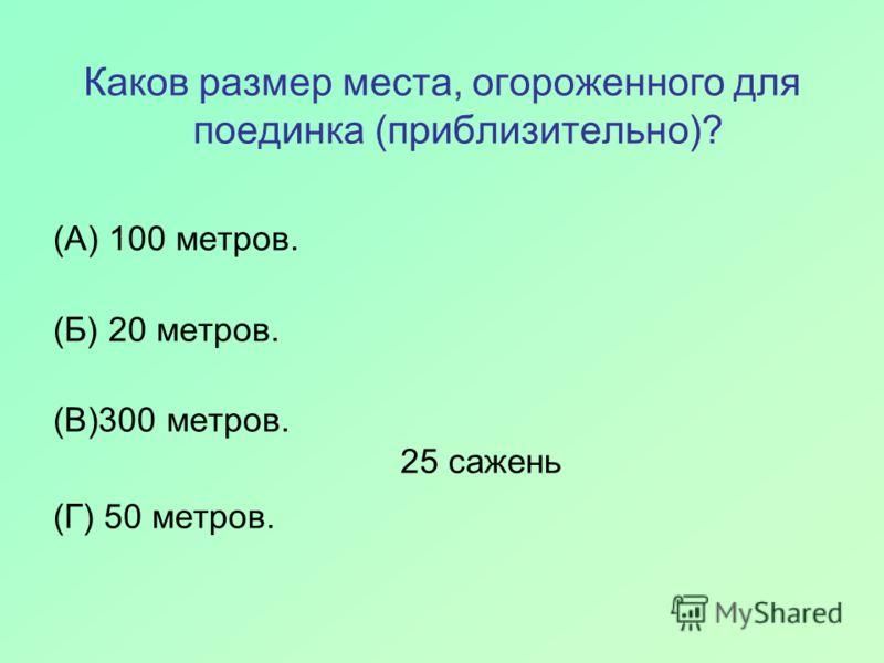 Каков размер места, огороженного для поединка (приблизительно)? (А) 100 метров. (Б) 20 метров. (В)300 метров. 25 сажень (Г) 50 метров.