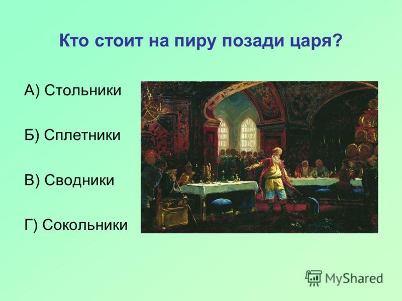 Кто стоит на пиру позади царя? А) Стольники Б) Сплетники В) Сводники Г) Сокольники