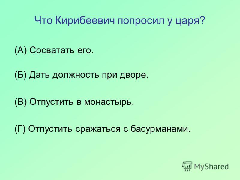 Что Кирибеевич попросил у царя? (А) Сосватать его. (Б) Дать должность при дворе. (В) Отпустить в монастырь. (Г) Отпустить сражаться с басурманами.