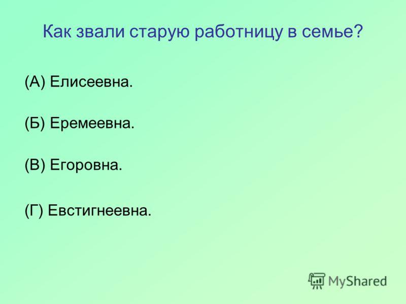 Как звали старую работницу в семье? (А) Елисеевна. (Б) Еремеевна. (В) Егоровна. (Г) Евстигнеевна.