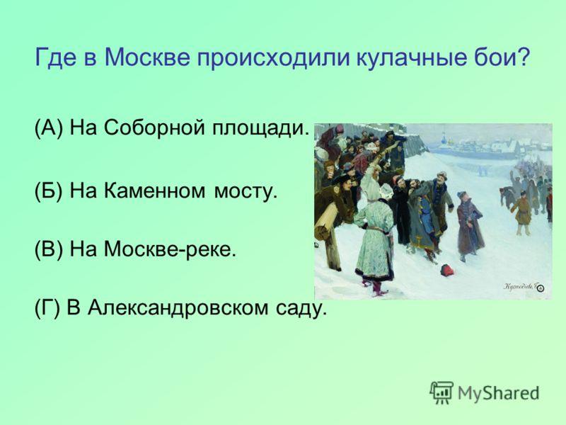 Где в Москве происходили кулачные бои? (А) На Соборной площади. (Б) На Каменном мосту. (В) На Москве-реке. (Г) В Александровском саду.