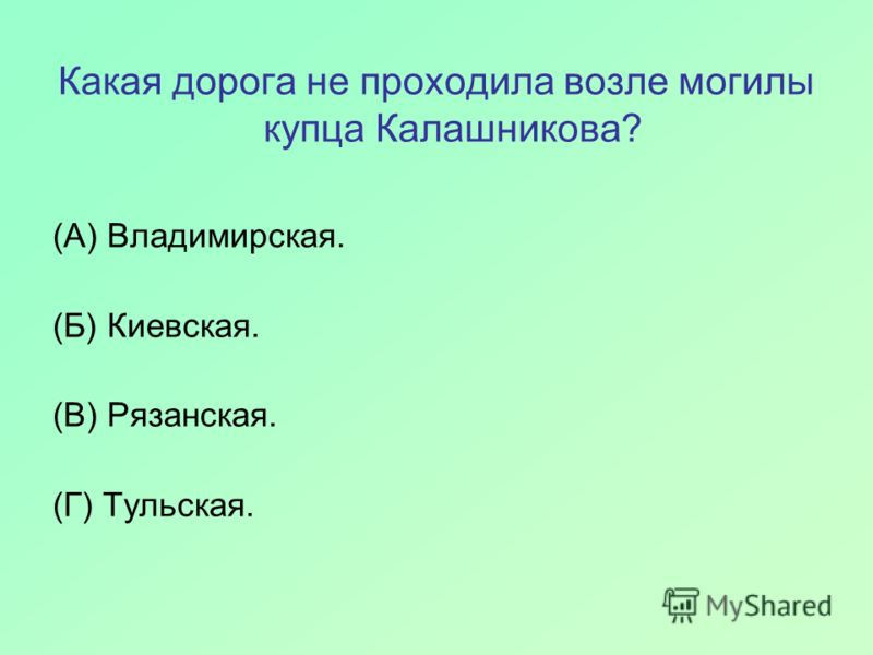 Какая дорога не проходила возле могилы купца Калашникова? (А) Владимирская. (Б) Киевская. (В) Рязанская. (Г) Тульская.