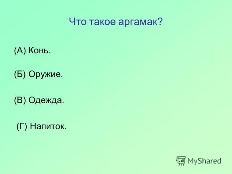 Что такое аргамак? (А) Конь. (Б) Оружие. (В) Одежда. (Г) Напиток.