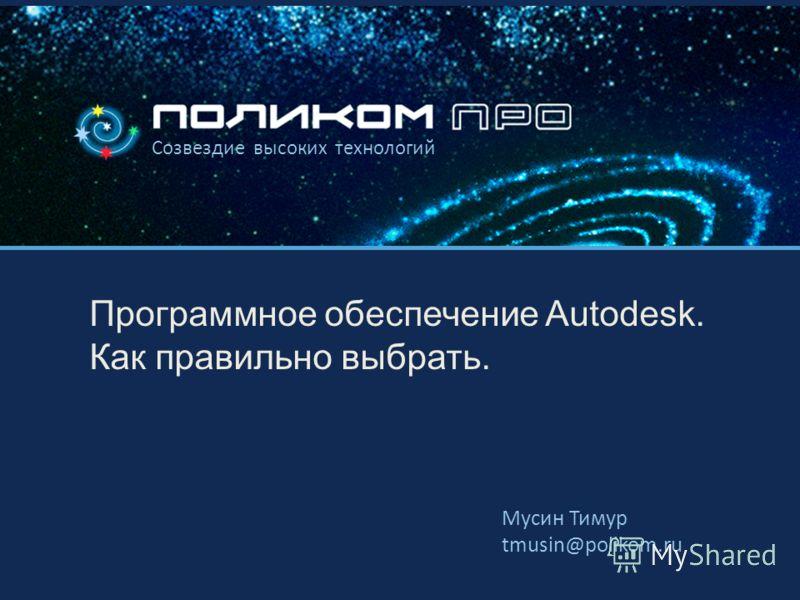 Созвездие высоких технологий Программное обеспечение Autodesk. Как правильно выбрать. Мусин Тимур tmusin@polikom.ru