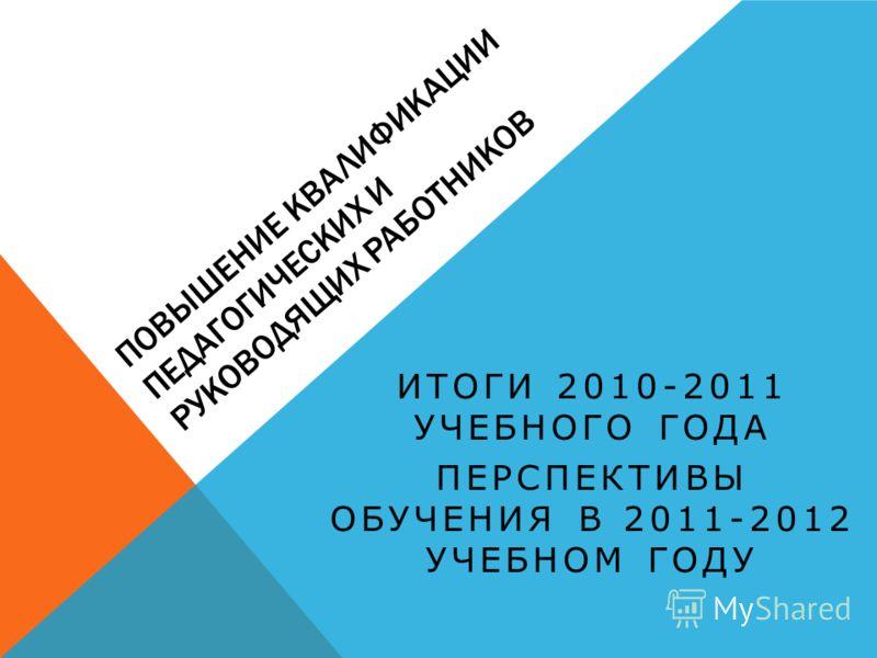 ПОВЫШЕНИЕ КВАЛИФИКАЦИИ ПЕДАГОГИЧЕСКИХ И РУКОВОДЯЩИХ РАБОТНИКОВ ИТОГИ 2010-2011 УЧЕБНОГО ГОДА ПЕРСПЕКТИВЫ ОБУЧЕНИЯ В 2011-2012 УЧЕБНОМ ГОДУ