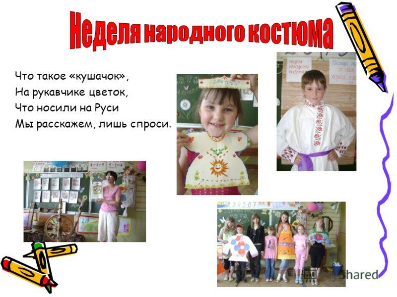 Что такое «кушачок», На рукавчике цветок, Что носили на Руси Мы расскажем, лишь спроси.