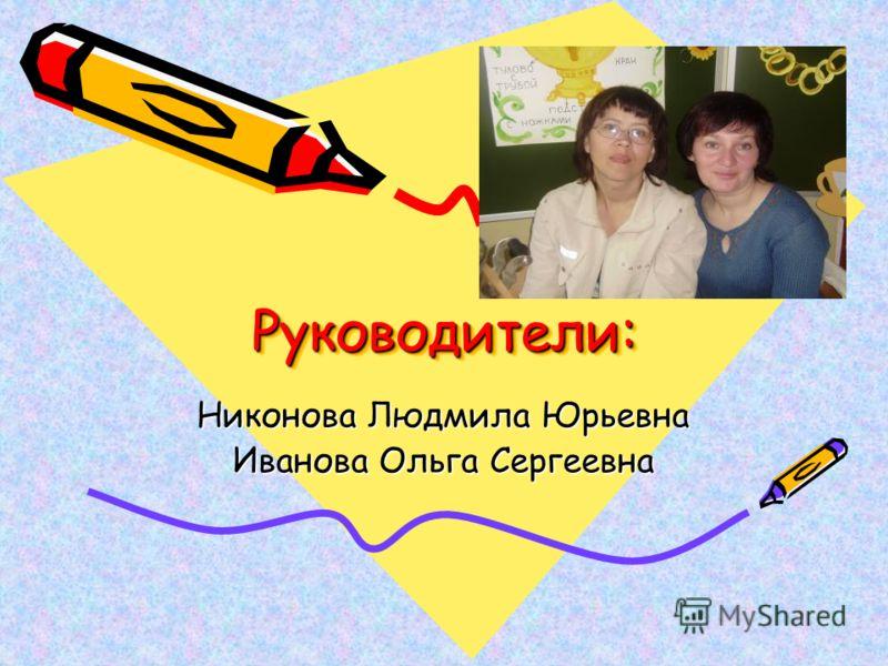Руководители:Руководители: Никонова Людмила Юрьевна Иванова Ольга Сергеевна