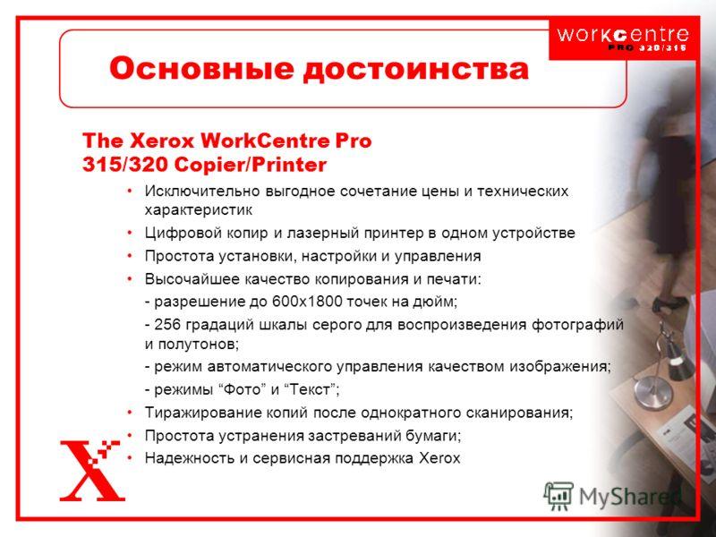 Основные достоинства The Xerox WorkCentre Pro 315/320 Copier/Printer Исключительно выгодное сочетание цены и технических характеристик Цифровой копир и лазерный принтер в одном устройстве Простота установки, настройки и управления Высочайшее качество