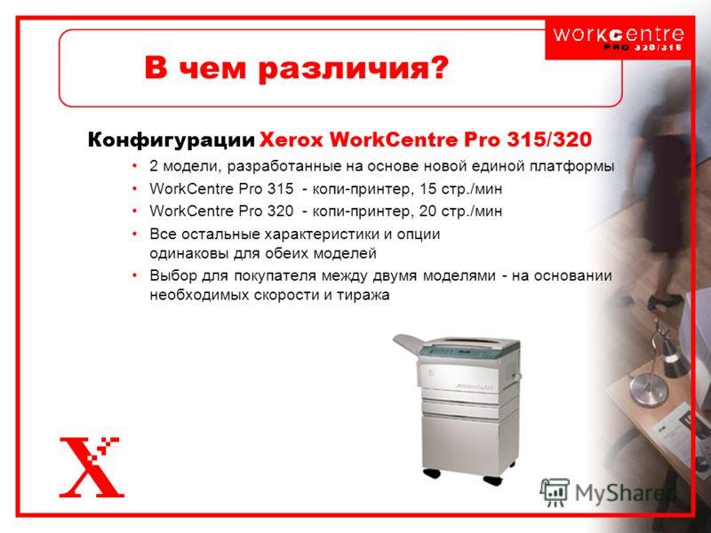 В чем различия? Конфигурации Xerox WorkCentre Pro 315/320 2 модели, разработанные на основе новой единой платформы WorkCentre Pro 315 - копи-принтер, 15 стр./мин WorkCentre Pro 320 - копи-принтер, 20 стр./мин Все остальные характеристики и опции один