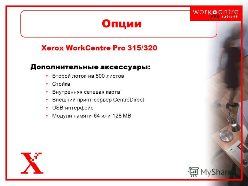 Опции Xerox WorkCentre Pro 315/320 Дополнительные аксессуары: Второй лоток на 500 листов Стойка Внутренняя сетевая карта Внешний принт-сервер CentreDirect USB-интерфейс Модули памяти 64 или 128 MB