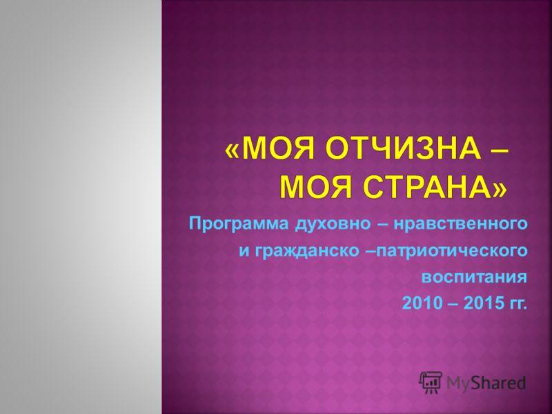 Программа духовно – нравственного и гражданско –патриотического воспитания 2010 – 2015 гг.